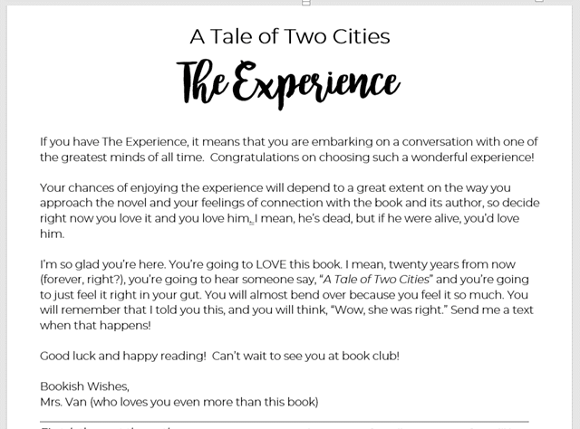 """A Tale of Two Cities The Experience  If you have The Experience, it means that you are embarking on a conversation with one of the greatest minds of all time.  Congratulations on choosing such a wonderful experience!    Your chances of enjoying the experience will depend to a great extent on the way you approach the novel and your feelings of connection with the book and its author, so decide right now you love it and you love him. I mean, he's dead, but if he were alive, you'd love him.    I'm so glad you're here. You're going to LOVE this book. I mean, twenty years from now (forever, right?), you're going to hear someone say, """"A Tale of Two Cities"""" and you're going to just feel it right in your gut. You will almost bend over because you feel it so much. You will remember that I told you this, and you will think, """"Wow, she was right."""" Send me a text when that happens!  Good luck and happy reading!  Can't wait to see you at book club!  Bookish Wishes, Mrs. Van (who loves you even more than this book)"""