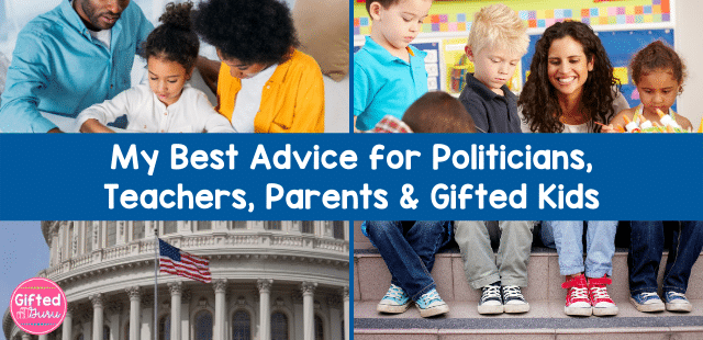 My best advice for politicians, teachers, parents, and gifted kids from Gifted Guru - text on images of family, classroom, capitol building, and children's feet